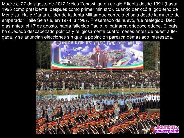 Muere el 27 de agosto de 2012 Meles Zenawi, quien dirigi Etiopa desde 1991 (hasta 1995 como presidente, despus como primer ministro), cuando derroc al gobierno de Mengistu Haile Mariam, lder de la Junta Militar que control el pas desde la muerte del emperador Haile Selasie, en 1974, a 1987. Presentado de nuevo, fue reelegido. Diez das antes, el 17 de agosto, haba fallecido Paulo, el patriarca ortodoxo etope. El pas ha quedado descabezado poltica y religiosamente cuatro meses antes de nuestra lle-gada, y se anuncian elecciones sin que la poblacin parezca demasiado interesada.