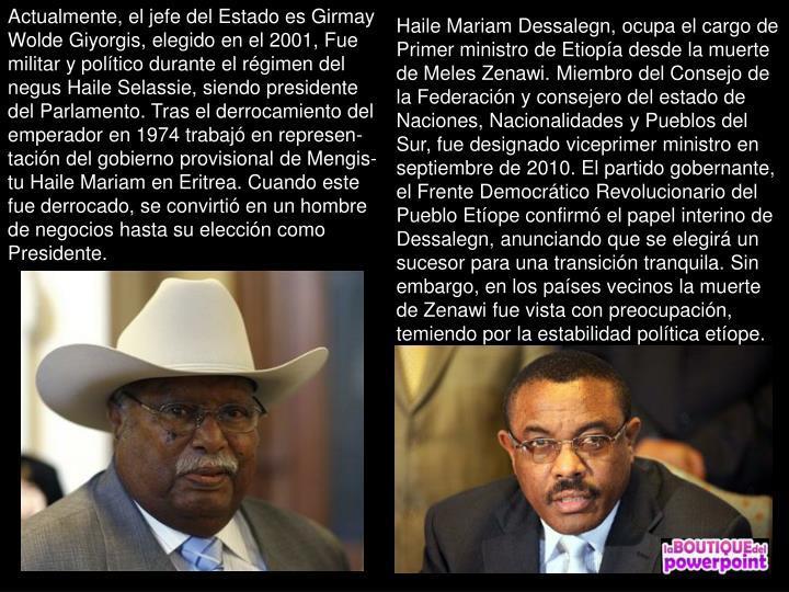 Actualmente, el jefe del Estado es Girmay Wolde Giyorgis, elegido en el 2001, Fue militar y poltico durante el rgimen del negus Haile Selassie, siendo presidente del Parlamento. Tras el derrocamiento del emperador en 1974 trabaj en represen-tacin del gobierno provisional de Mengis-tu Haile Mariam en Eritrea. Cuando este fue derrocado, se convirti en un hombre de negocios hasta su eleccin como Presidente.