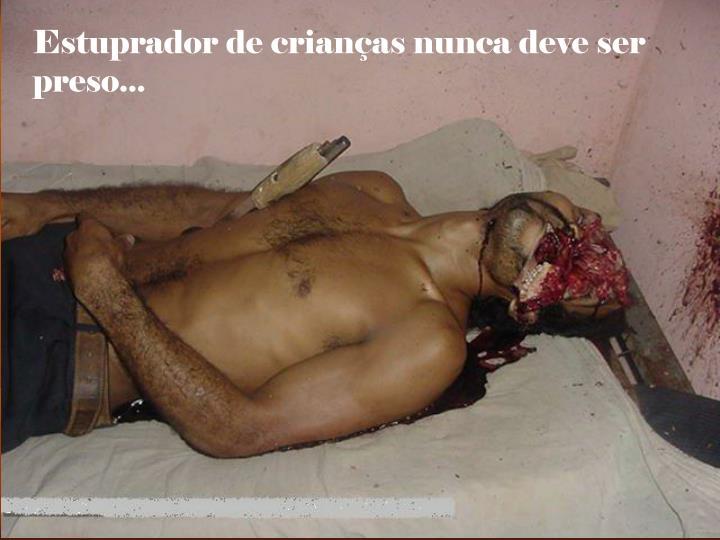 Estuprador de crianças nunca deve ser preso...