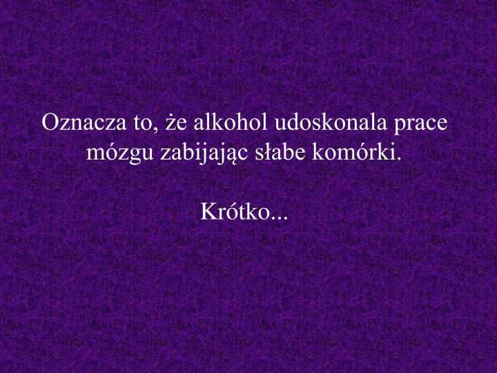 Oznacza to, że alkohol udoskonala prace mózgu zabijając słabe komórki.