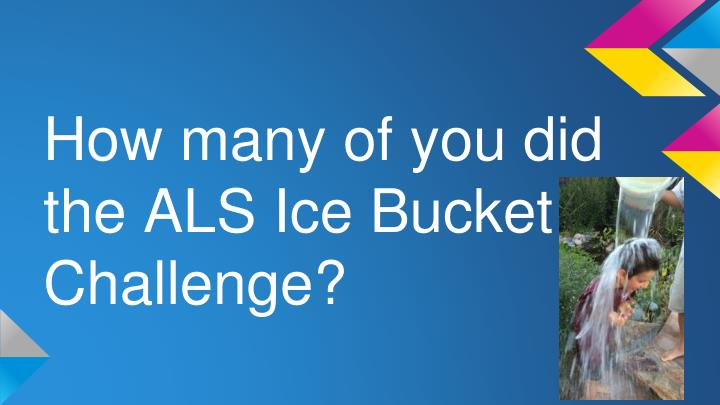How many of you did the ALS Ice Bucket Challenge?