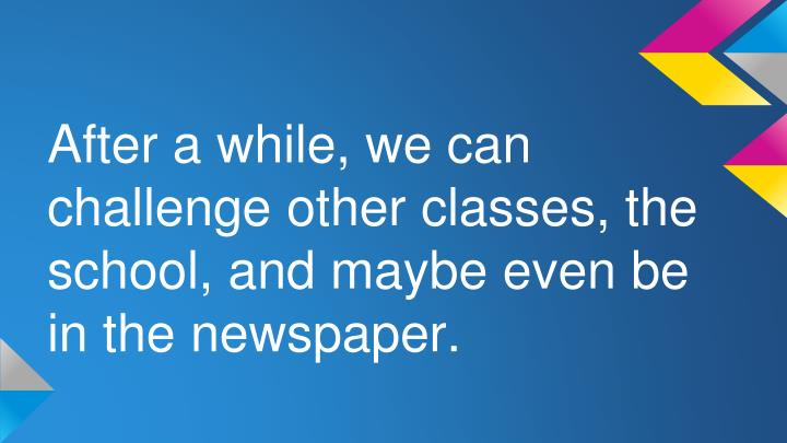 After a while, we can challenge other classes, the school, and maybe even be in the newspaper.