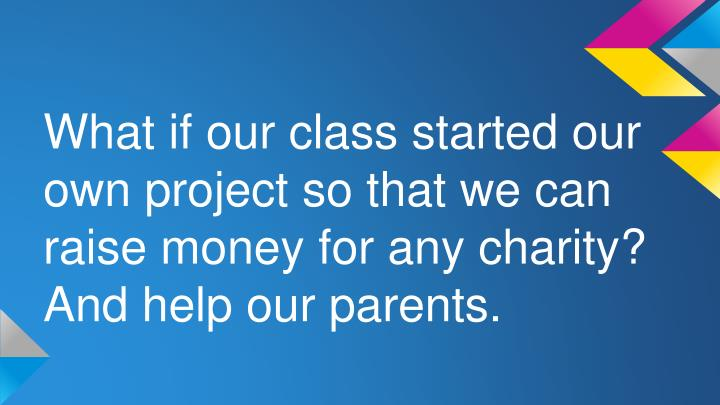 What if our class started our own project so that we can raise money for any charity?