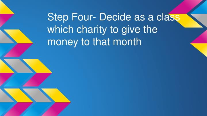 Step Four- Decide as a class which charity to give the money to that month