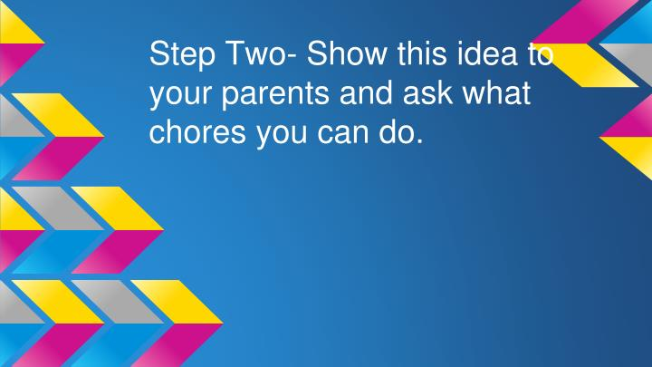 Step Two- Show this idea to your parents and ask what chores you can do.