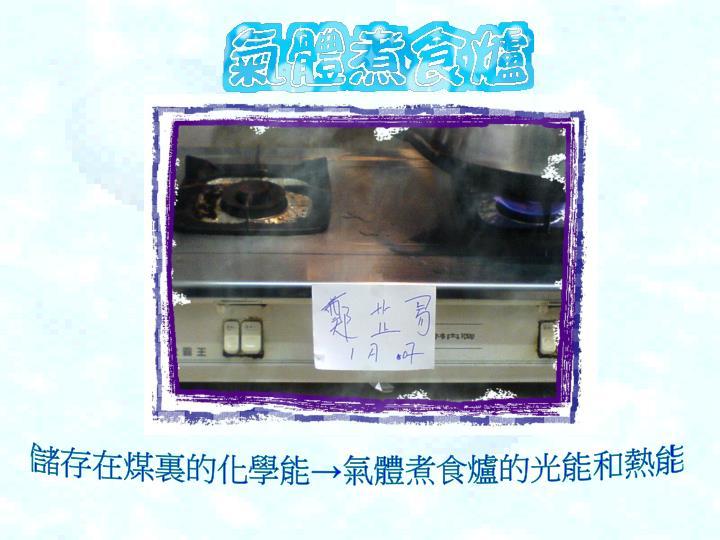 儲存在煤裏的化學能→氣體煮食爐的光能和熱能