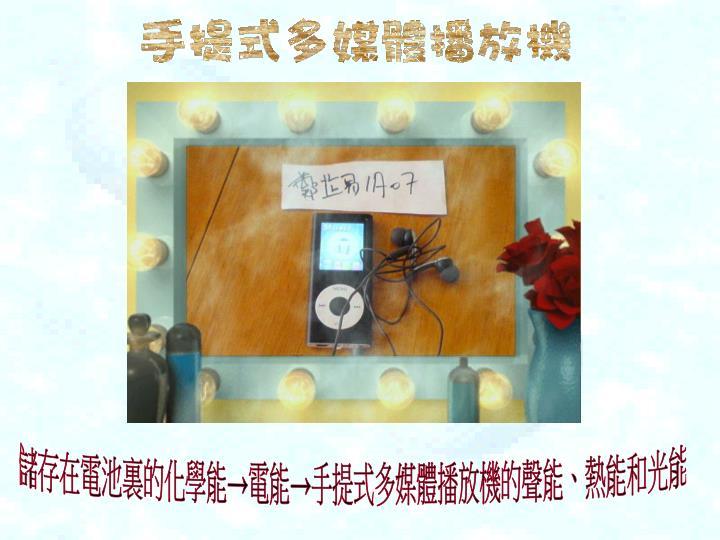 儲存在電池裏的化學能→電能→手提式多媒體播放機的聲能、熱能和光能