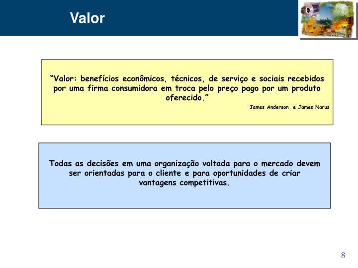 """""""Valor: benefícios econômicos, técnicos, de serviço e sociais recebidos por uma firma consumidora em troca pelo preço pago por um produto oferecido."""""""