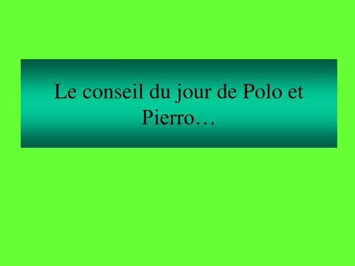 Le conseil du jour de Polo et Pierro…