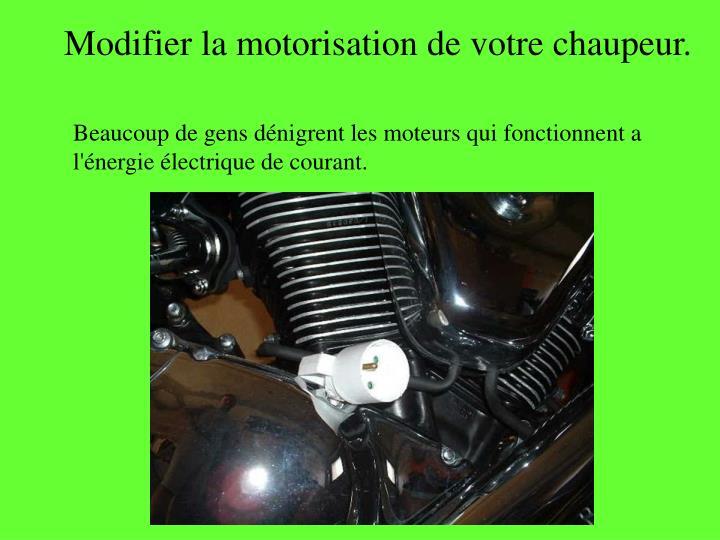 Modifier la motorisation de votre chaupeur.