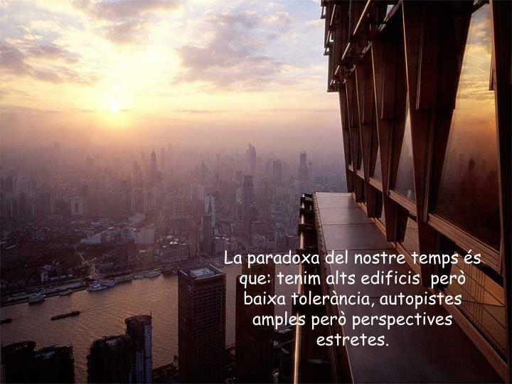 La paradoxa del nostre temps és que: tenim alts edificis  però baixa tolerància, autopistes amples però perspectives estretes.