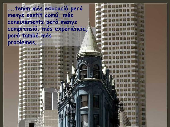 ...tenim més educació però menys sentit comú, més coneixements però menys comprensió, més experiència, però també més problemes,...