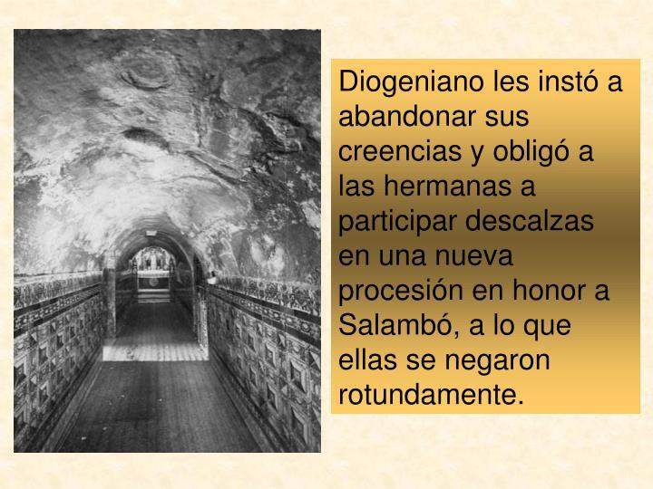 Diogeniano les instó a abandonar sus creencias y obligó a las hermanas a participar descalzas en una nueva procesión en honor a Salambó, a lo que ellas se negaron rotundamente.