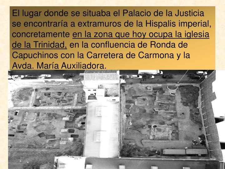El lugar donde se situaba el Palacio de la Justicia se encontraría a extramuros de la Hispalis imperial, concretamente