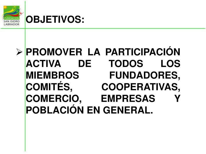 PROMOVER LA PARTICIPACIÓN ACTIVA DE TODOS LOS MIEMBROS FUNDADORES, COMITÉS, COOPERATIVAS, COMERCIO, EMPRESAS Y POBLACIÓN EN GENERAL.
