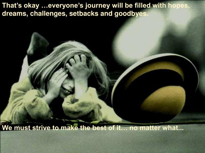 That's okay …everyone's journey will be filled with hopes, dreams, challenges, setbacks and goodbyes.