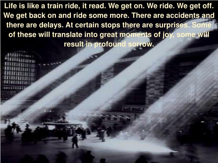 Life is like a train ride,it read. We get on. We ride. We get off. We get back on and ride some more. There are accidents and there are delays. At certain stops there are surprises. Some of these will translate into great moments of joy, some will result in profound sorrow.