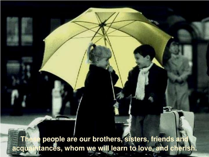 These people are our brothers, sisters, friends and acquaintances, whom we will learn to love, and cherish.