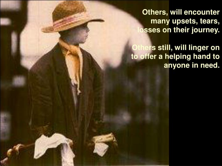 Others, will encounter many upsets, tears, losses on their journey.
