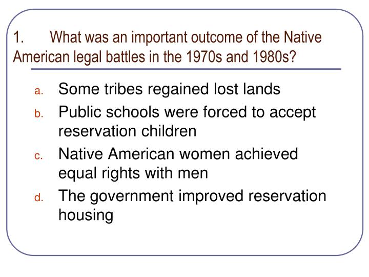 1.	What was an important outcome of the Native American legal battles in the 1970s and 1980s?