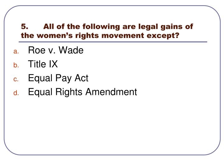 5.	All of the following are legal gains of the women's rights movement except?