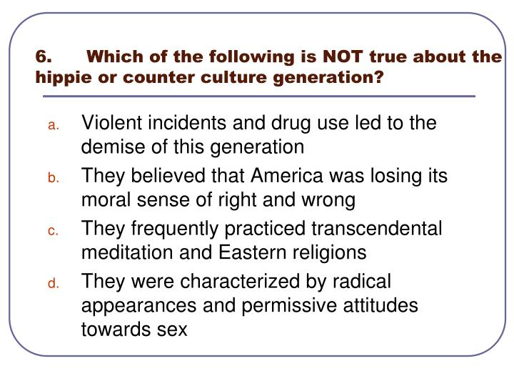 6.	Which of the following is NOT true about the hippie or counter culture generation?