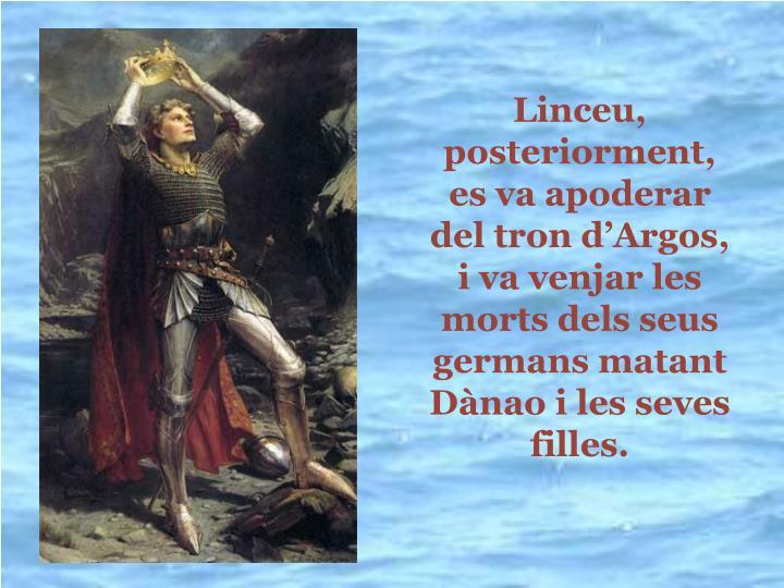 Linceu, posteriorment, es va apoderar del tron dArgos, i va venjar les morts dels seus germans matant Dnao i les seves filles.