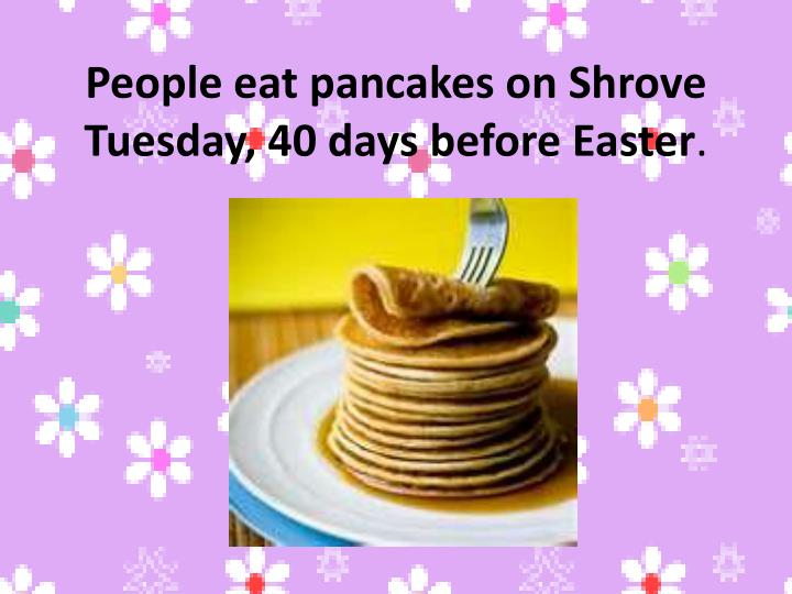 People eat pancakes on Shrove Tuesday, 40 days before Easter