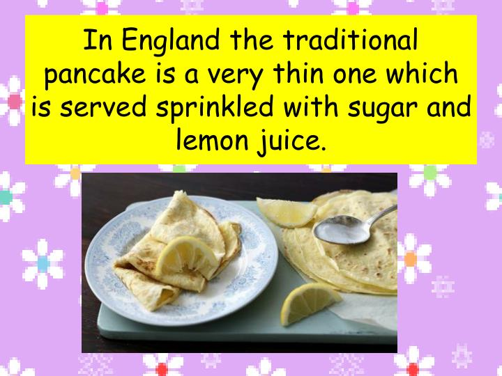 In England the traditional pancake is a very thin one which is served sprinkled with sugar and lemon...