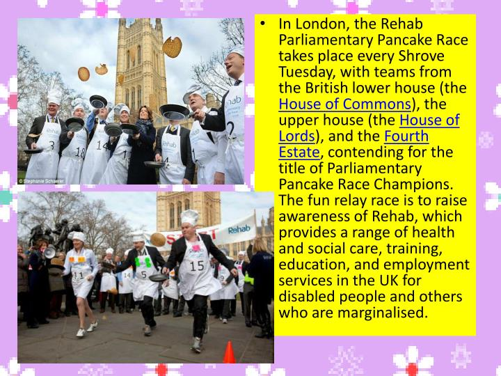 In London, the Rehab Parliamentary Pancake Race takes place every Shrove Tuesday, with teams from the British lower house (the