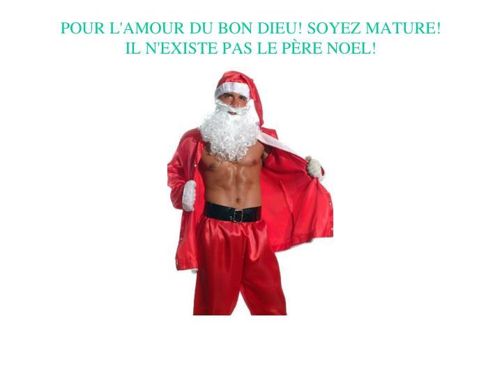 POUR L'AMOUR DU BON DIEU! SOYEZ MATURE!