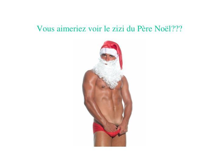 Vous aimeriez voir le zizi du Père Noël???