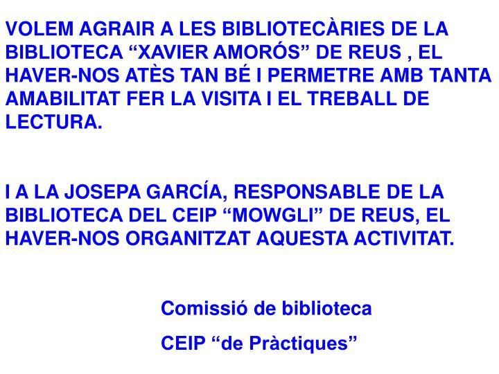 """VOLEM AGRAIR A LES BIBLIOTECÀRIES DE LA BIBLIOTECA """"XAVIER AMORÓS"""" DE REUS , EL HAVER-NOS ATÈS TAN BÉ I PERMETRE AMB TANTA AMABILITAT FER LA VISITA I EL TREBALL DE LECTURA."""