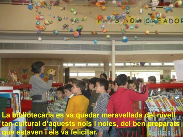 La bibliotecària es va quedar meravellada del nivell tan cultural d'aquests nois i noies, del ben preparats que estaven i els va felicitar.