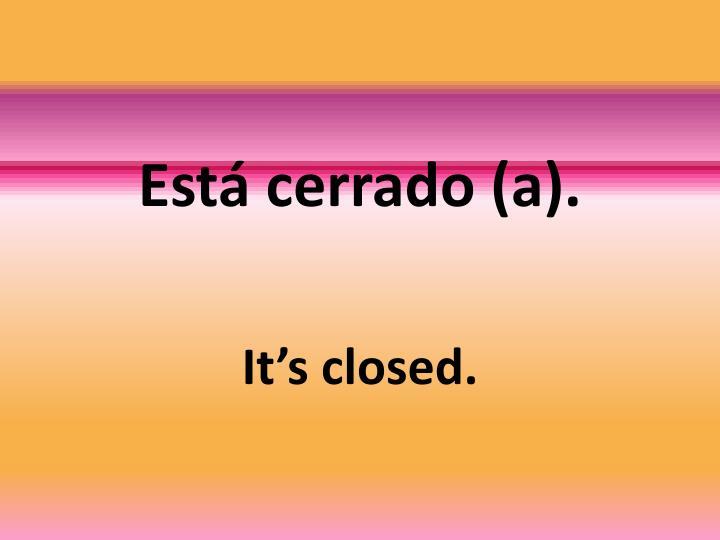 Está cerrado (a).