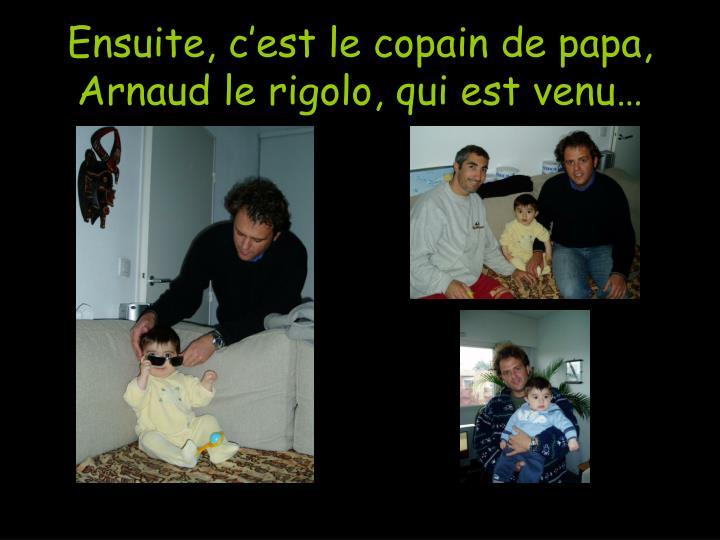 Ensuite, c'est le copain de papa, Arnaud le rigolo, qui est venu…