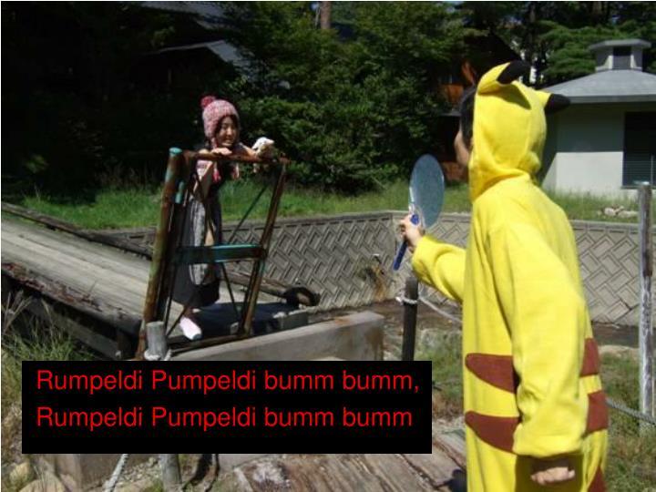 Rumpeldi Pumpeldi bumm bumm,