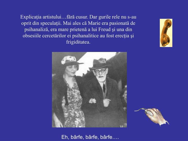 Explicaţia artistului…fără cusur. Dar gurile rele nu s-au oprit din speculaţii. Mai ales că Marie era pasionată de psihanaliză, era mare prietenă a lui Freud şi una din obsesiile cercetărilor ei psihanalitice au fost erecţia şi frigiditatea.