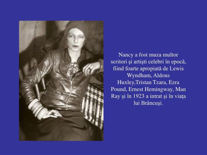 Nancy a fost muza multor scritori şi artişti celebri în epocă, fiind foarte apropiată de Lewis Wyndham, Aldous Huxley,Tristan Tzara, Ezra Pound, Ernest Hemingway, Man Ray şi în 1923 a intrat şi în viaţa lui Brâncuşi.