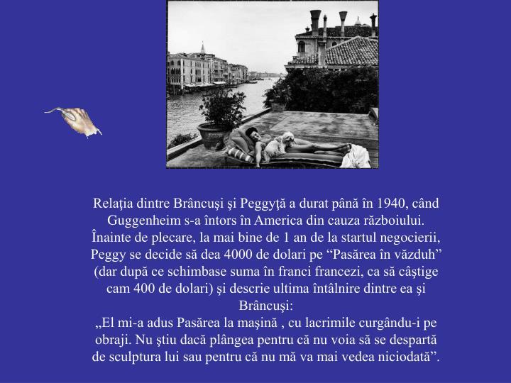 """Relaţia dintre Brâncuşi şi Peggyţă a durat până în 1940, când Guggenheim s-a întors în America din cauza războiului. Înainte de plecare, la mai bine de 1 an de la startul negocierii, Peggy se decide să dea 4000 de dolari pe """"Pasărea în văzduh"""" (dar după ce schimbase suma în franci francezi, ca să câştige cam 400 de dolari) şi descrie ultima întâlnire dintre ea şi Brâncuşi:"""