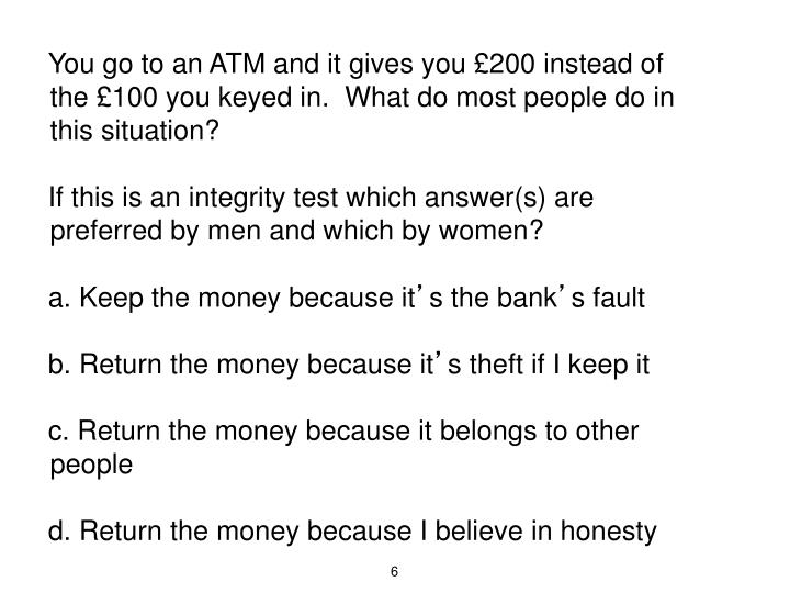 You go to an ATM and it gives you £200 instead of the £100 you keyed in.  What do most people do in this situation?