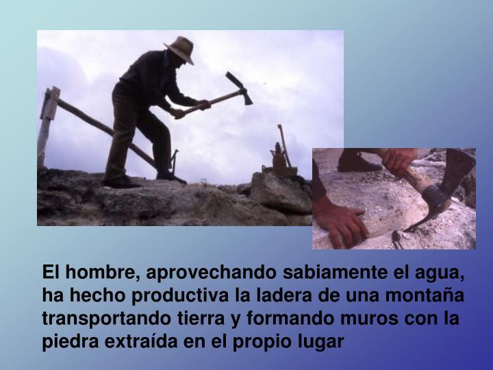 El hombre, aprovechando sabiamente el agua, ha hecho productiva la ladera de una montaña transportando tierra y formando muros con la piedra extraída en el propio lugar