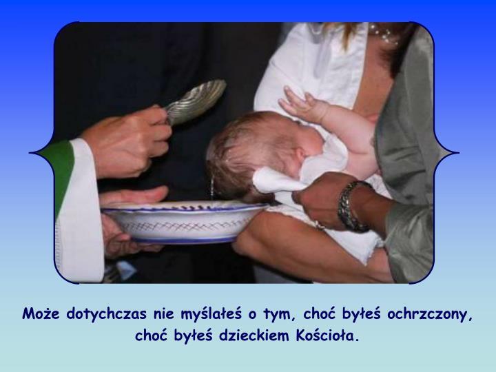 Moe dotychczas nie mylae o tym, cho bye ochrzczony, cho bye dzieckiem Kocioa.