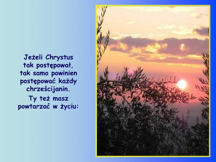 Jeeli Chrystus     tak postpowa,     tak samo powinien postpowa kady chrzecijanin.