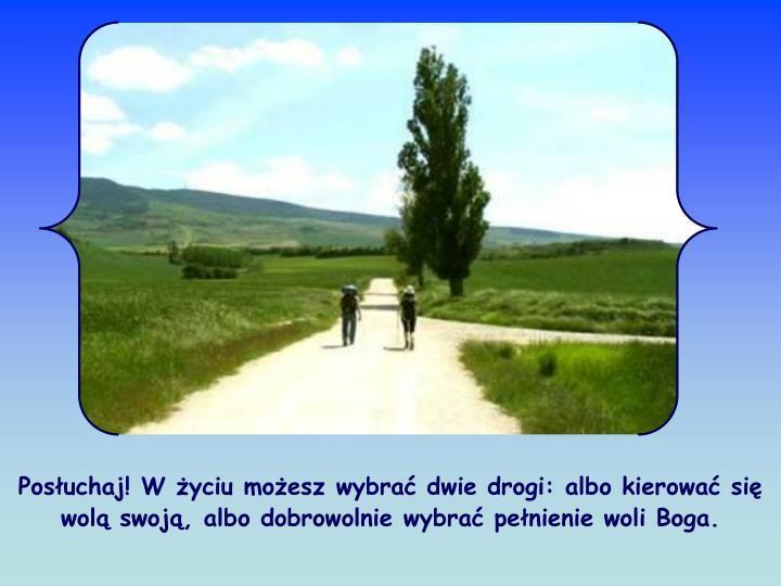 Posuchaj! W yciu moesz wybra dwie drogi: albo kierowa si wol swoj, albo dobrowolnie wybra penienie woli Boga.