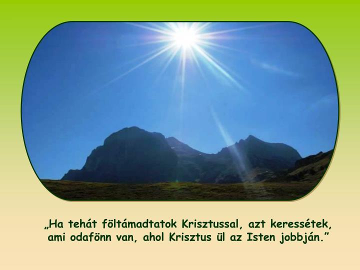 Ha teht fltmadtatok Krisztussal, azt keresstek, ami odafnn van, ahol Krisztus l az Isten jobbjn.