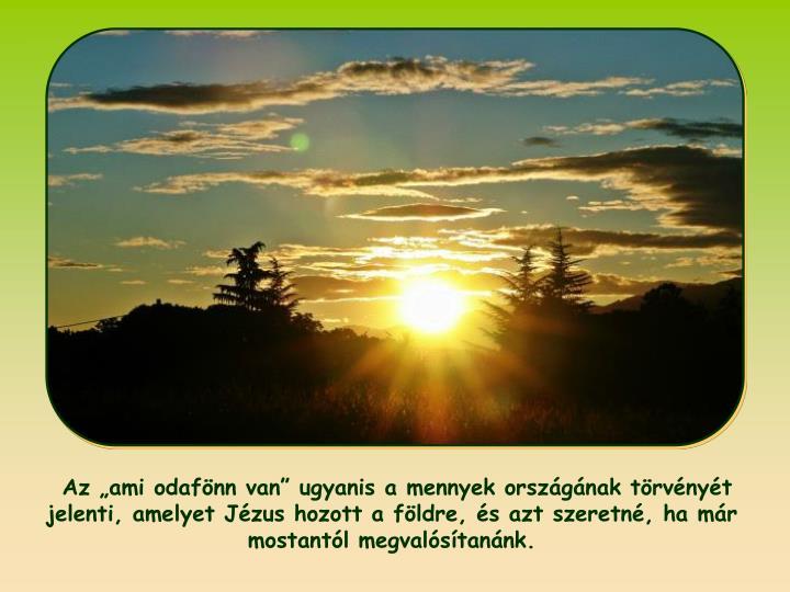 Az ami odafnn van ugyanis a mennyek orszgnak trvnyt jelenti, amelyet Jzus hozott a fldre, s azt szeretn, ha mr mostantl megvalstannk.