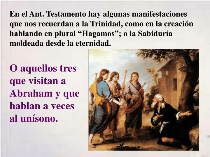 """En el Ant. Testamento hay algunas manifestaciones que nos recuerdan a la Trinidad, como en la creación hablando en plural """"Hagamos""""; o la Sabiduría moldeada desde la eternidad."""