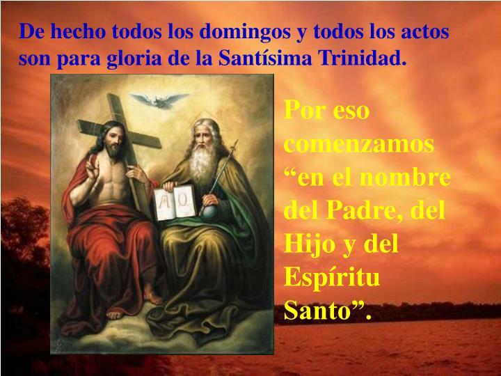 De hecho todos los domingos y todos los actos son para gloria de la Santísima Trinidad.