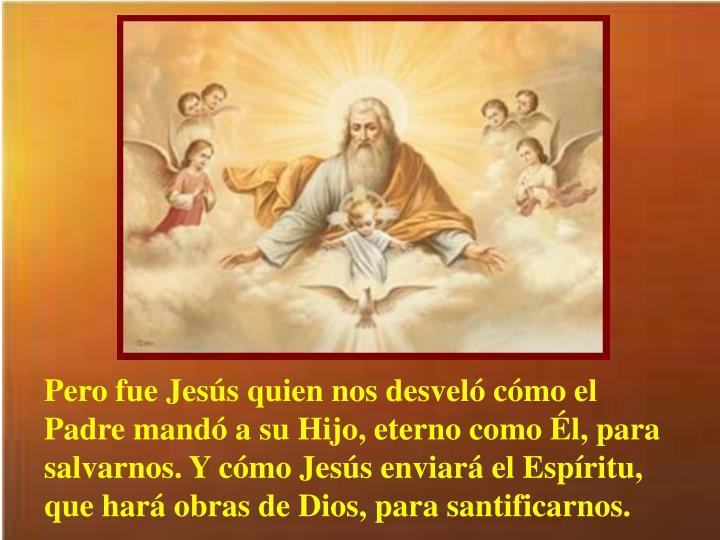 Pero fue Jesús quien nos desveló cómo el Padre mandó a su Hijo, eterno como Él, para salvarnos. Y cómo Jesús enviará el Espíritu, que hará obras de Dios, para santificarnos.